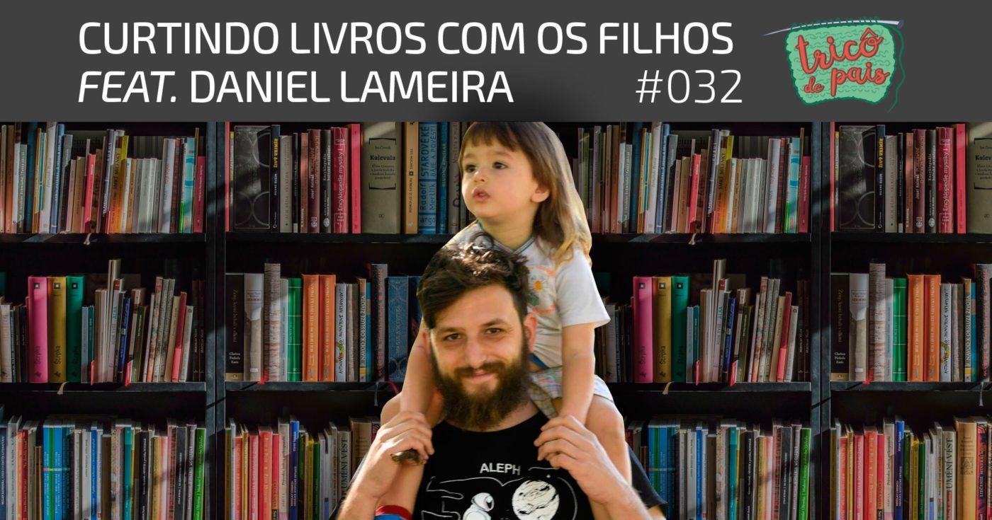 Paternidade e Livros feat. Daniel Lameira – Podcast Tricô de Pais 032