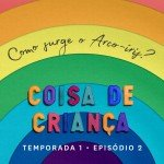 Como Surge o Arco-Íris? – Podcast Coisa de Criança – Temporada 1 – Episódio 2