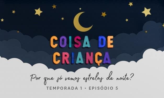 Por Que Só Vemos Estrelas de Noite? – Podcast Coisa de Criança – Temporada 1 – Episódio 5