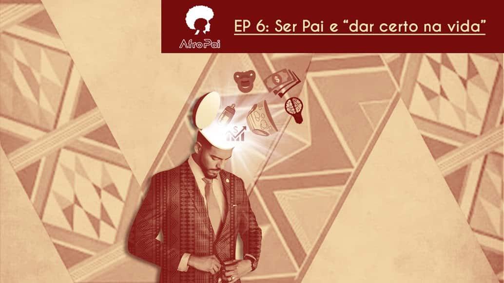 Ser pai e dar certo na vida – Podcast AfroPai 006