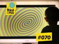 Telas, Tecnologia e Filhos – Podcast Tricô de Pais 070