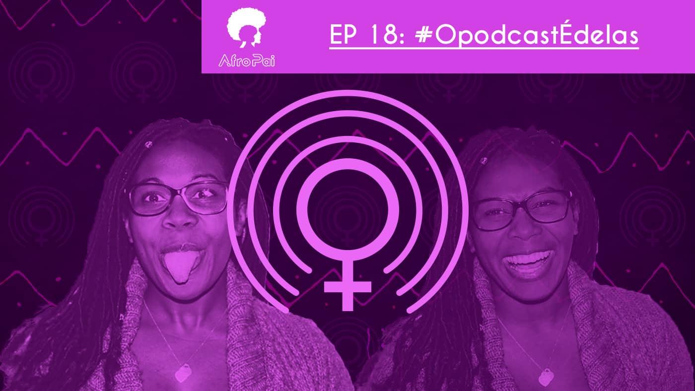 #OPodcastÉDelas – Podcast AfroPai 018