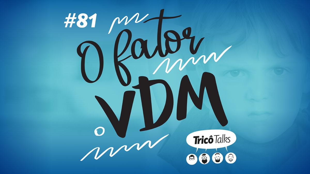 Tricô Talks 081 – O Fator VDM