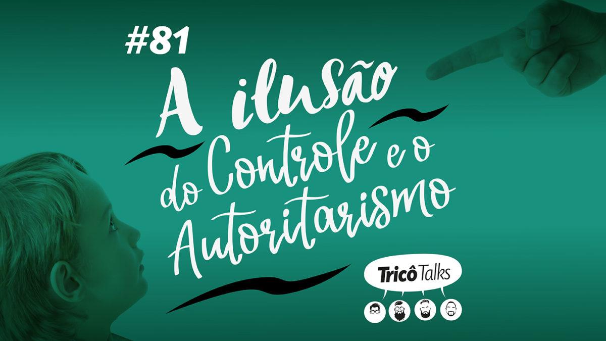 Tricô Talks 082 – A Ilusão do Controle e o Autoritarismo