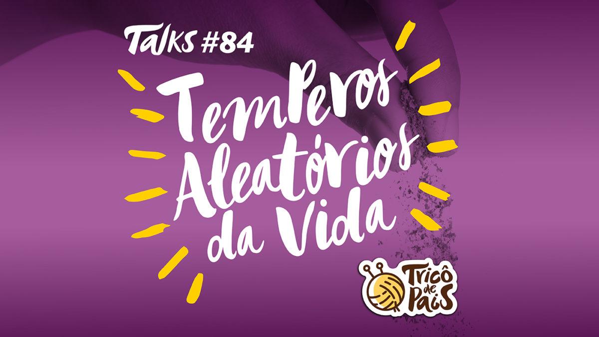 Tricô Talks 084 – Temperos Aleatórios da Vida