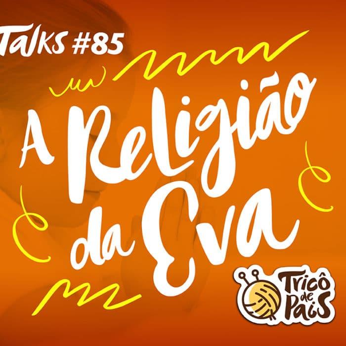Tricô Talks 085 – A Religião da Eva