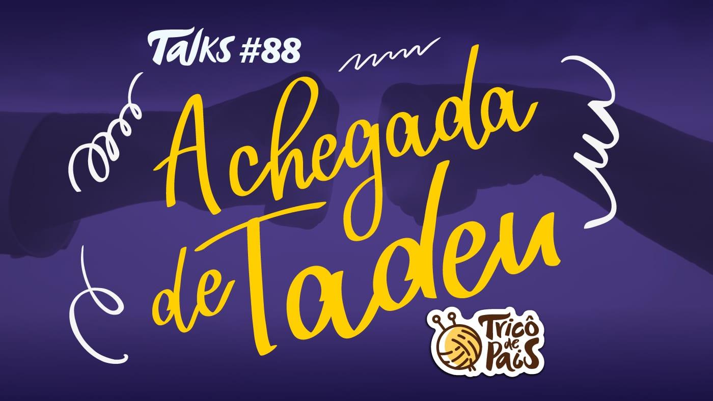 Tricô Talks 088 – A Chegada do Tadeu