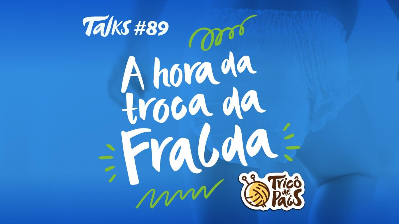 Trico Talks 089 – A Hora da Troca da Fralda
