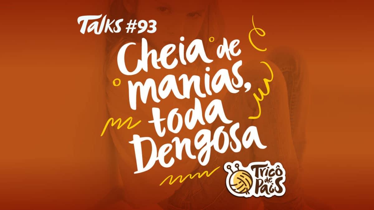 Tricô Talks 093 – Cheia de Manias, Toda Dengosa