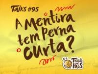 Tricô Talks 095 – A Mentira Tem Perna Curta?