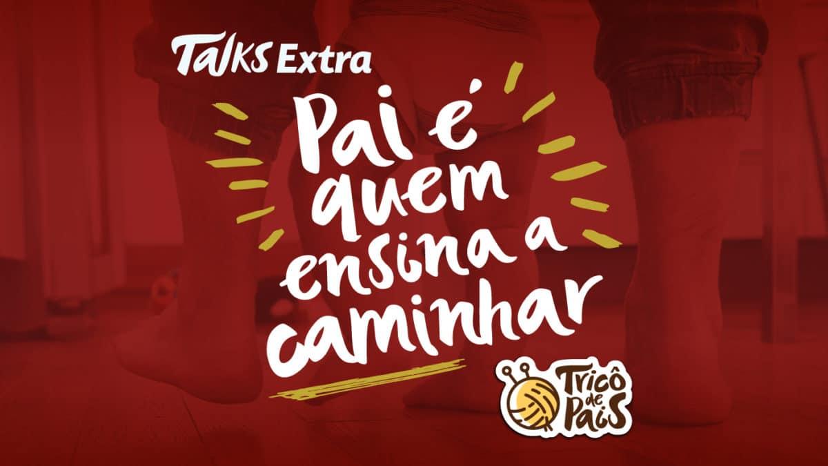 Tricô Talks Extra – Pai é Quem Te Ensina a Caminhar
