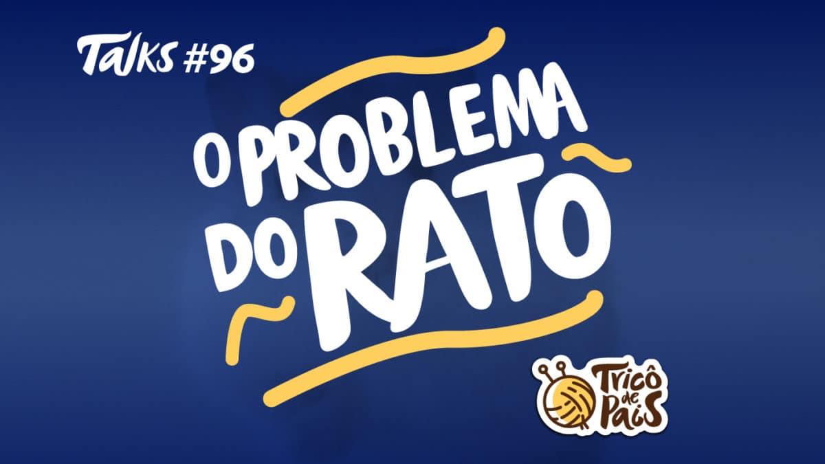 Tricô Talks 096 – O Problema do Rato